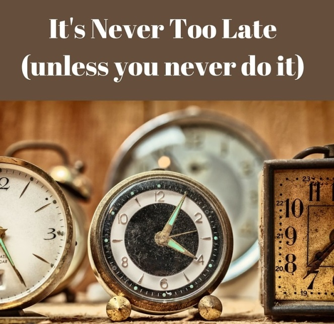 its-never-too-lateunless-you-never-do-it